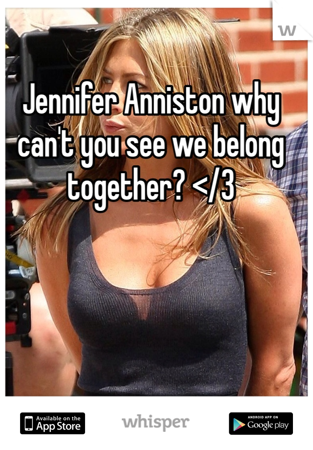 Jennifer Anniston why can't you see we belong together? </3