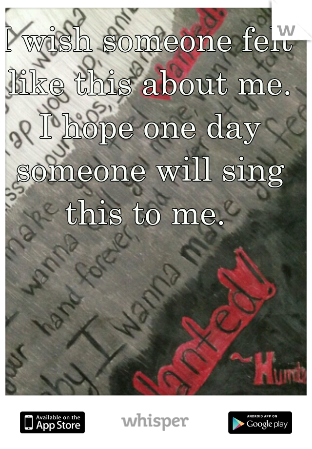 I wish someone felt like this about me. I hope one day someone will sing this to me.