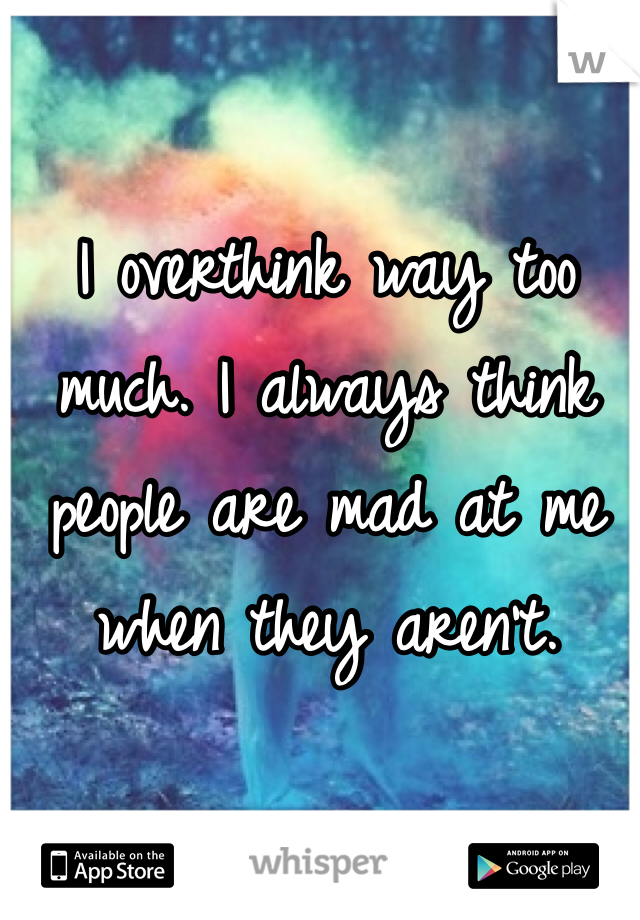I overthink way too much. I always think people are mad at me when they aren't.