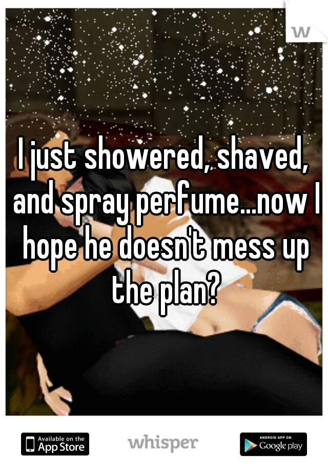 I just showered, shaved, and spray perfume...now I hope he doesn't mess up the plan?