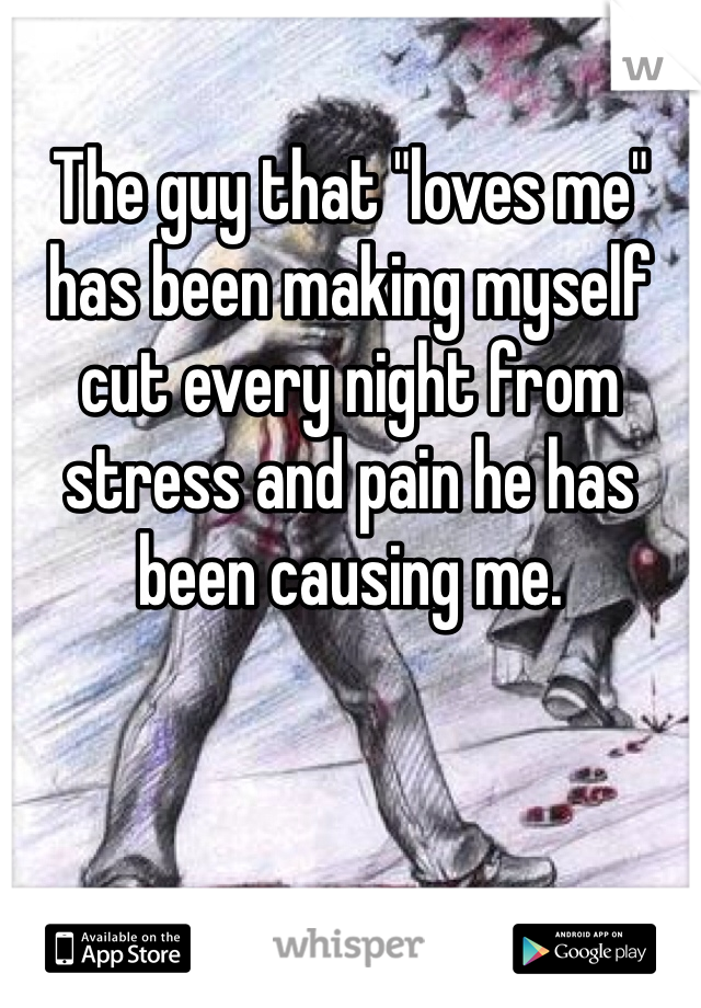 "The guy that ""loves me"" has been making myself cut every night from stress and pain he has been causing me."