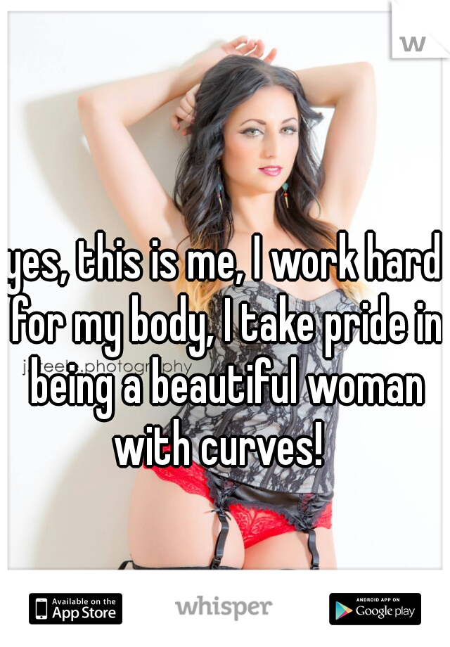 yes, this is me, I work hard for my body, I take pride in being a beautiful woman with curves!