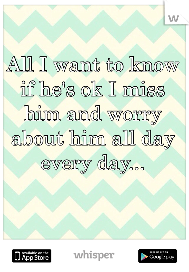 All I want to know if he's ok I miss him and worry about him all day every day...