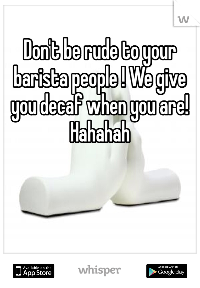 Don't be rude to your barista people ! We give you decaf when you are! Hahahah