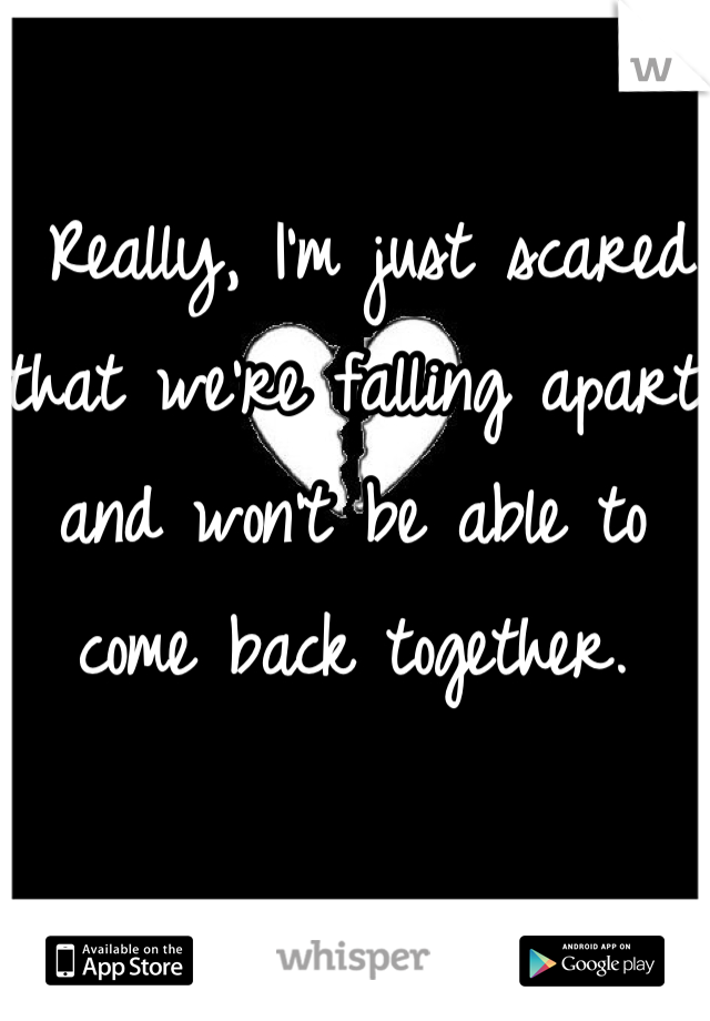 Really, I'm just scared that we're falling apart and won't be able to come back together.