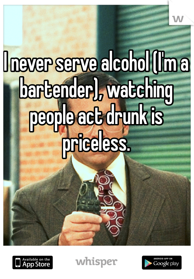 I never serve alcohol (I'm a bartender), watching people act drunk is priceless.