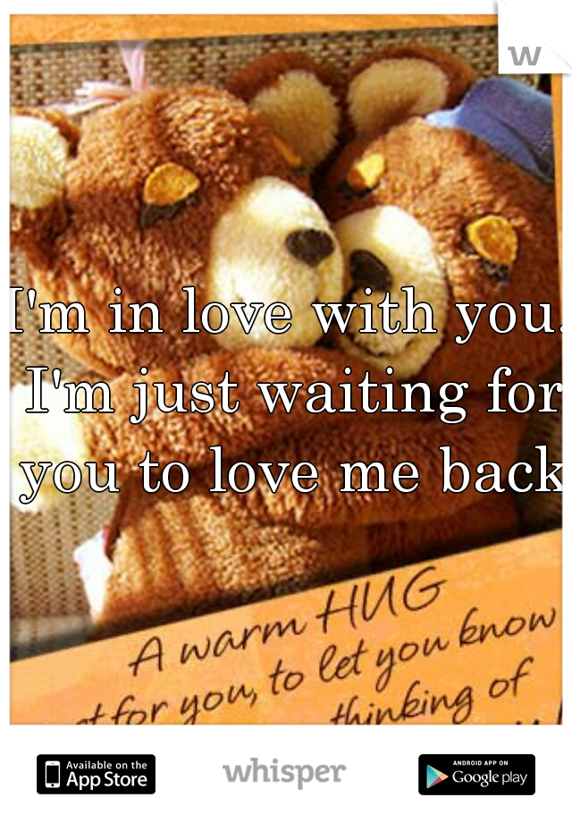 I'm in love with you. I'm just waiting for you to love me back.