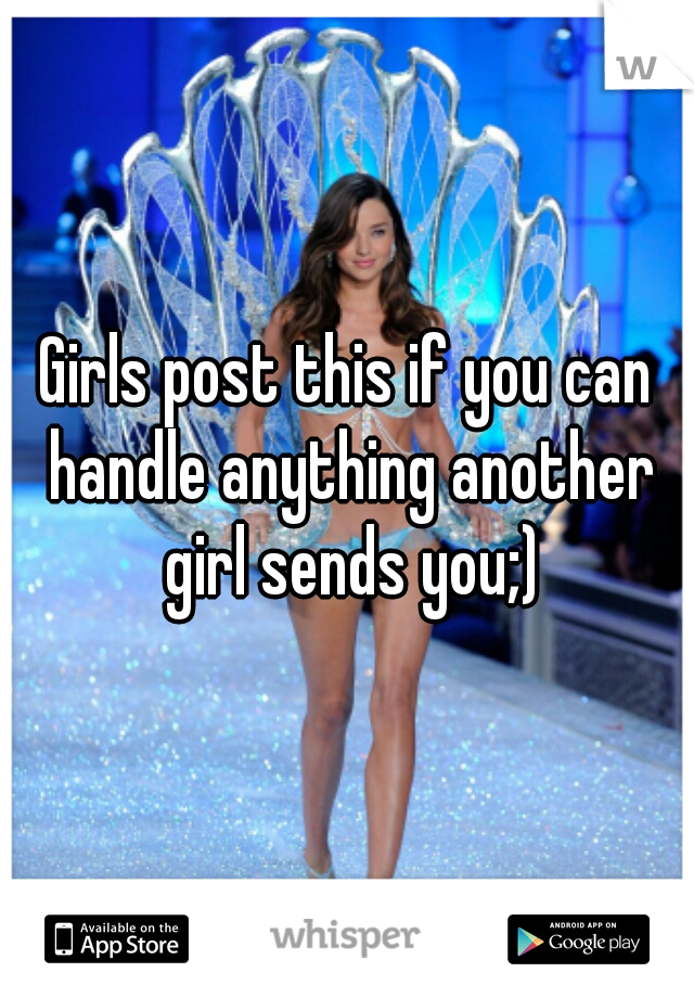 Girls post this if you can handle anything another girl sends you;)