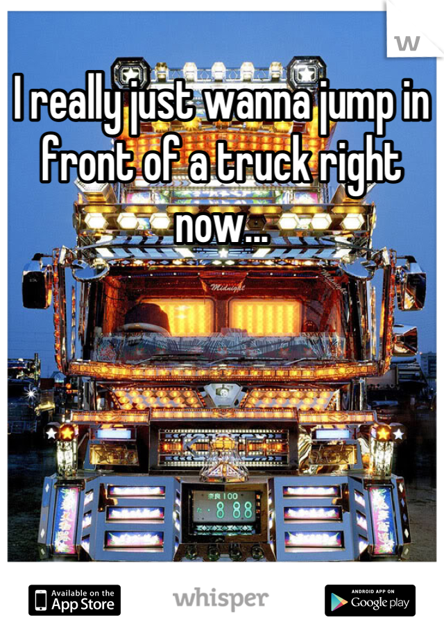 I really just wanna jump in front of a truck right now...
