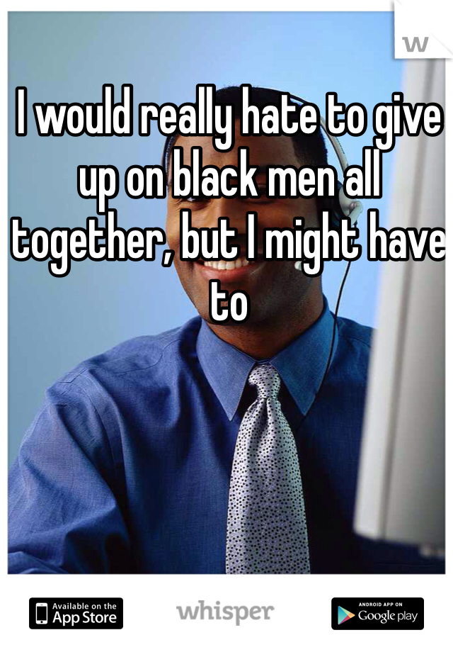 I would really hate to give up on black men all together, but I might have to