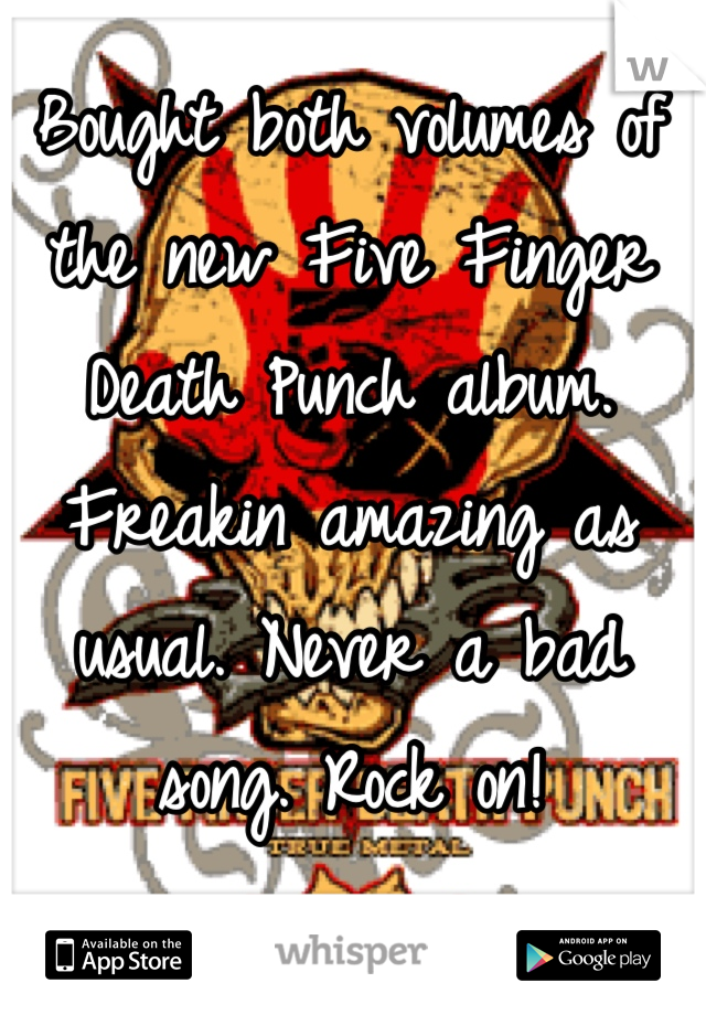 Bought both volumes of the new Five Finger Death Punch album. Freakin amazing as usual. Never a bad song. Rock on!