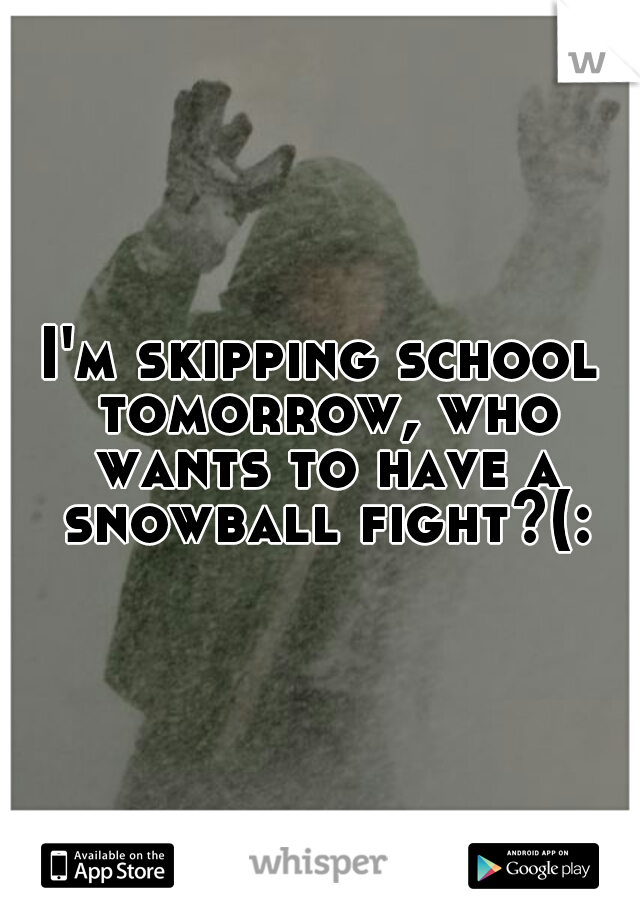 I'm skipping school tomorrow, who wants to have a snowball fight?(:
