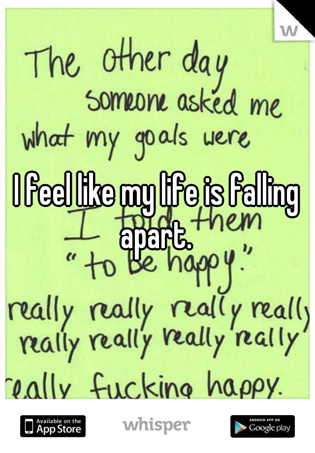 I feel like my life is falling apart.