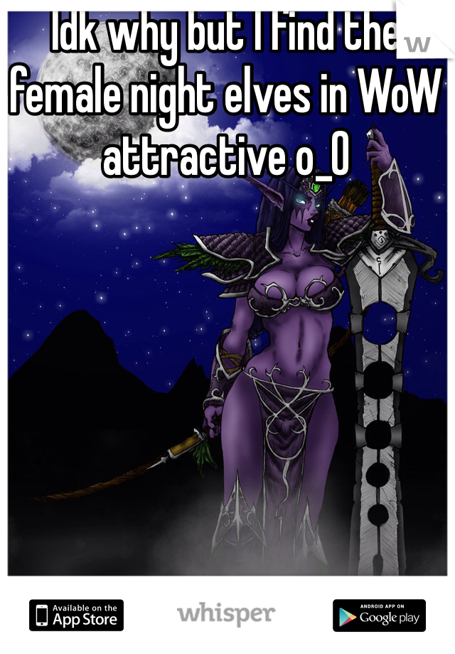 Idk why but I find the female night elves in WoW attractive o_0