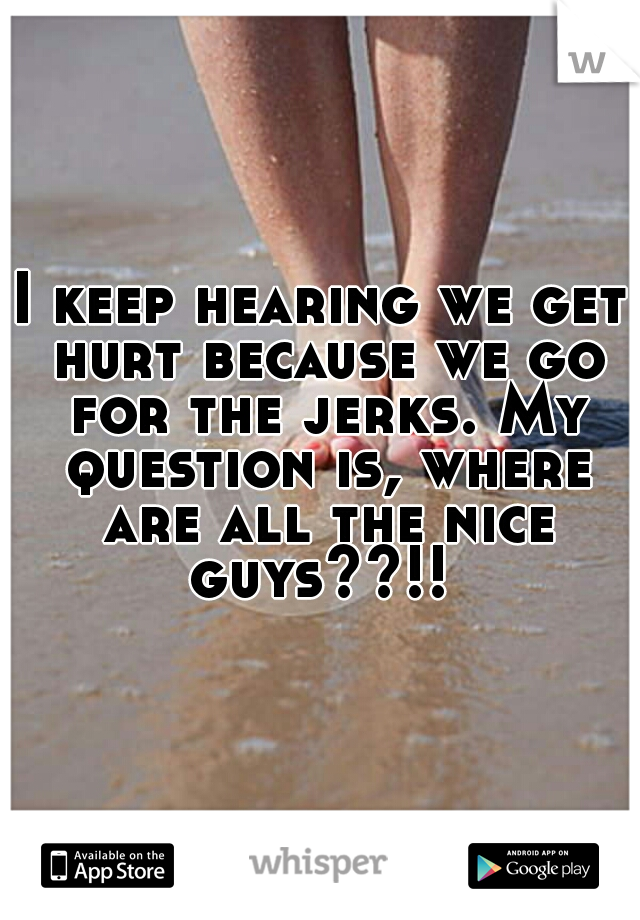 I keep hearing we get hurt because we go for the jerks. My question is, where are all the nice guys??!!