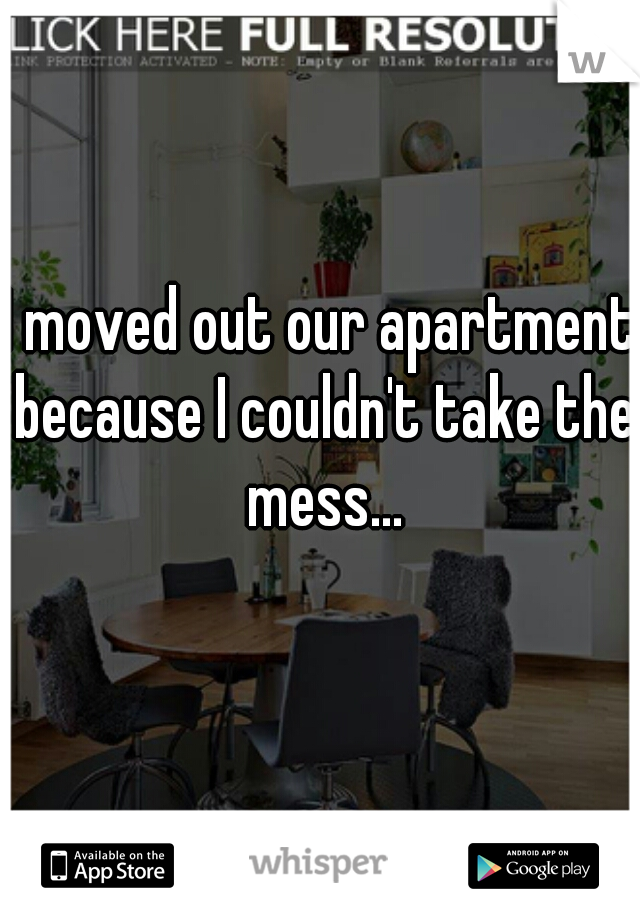 I moved out our apartment because I couldn't take the mess...