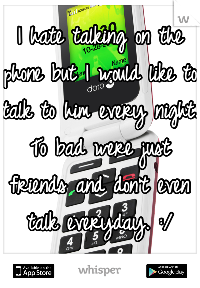 I hate talking on the phone but I would like to talk to him every night. To bad were just friends and don't even talk everyday. :/