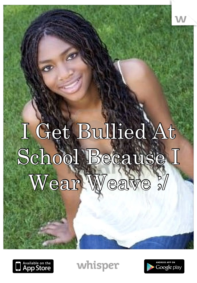 I Get Bullied At School Because I Wear Weave ;/