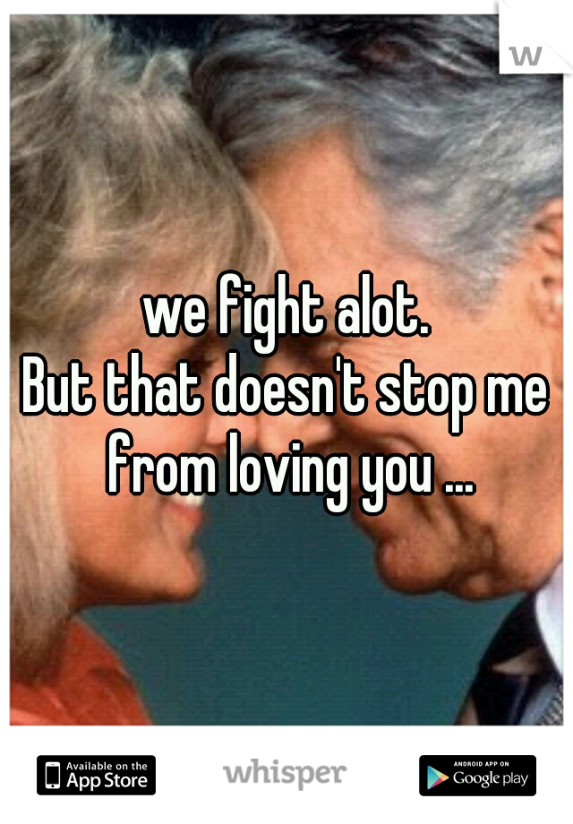 we fight alot.     But that doesn't stop me from loving you ...