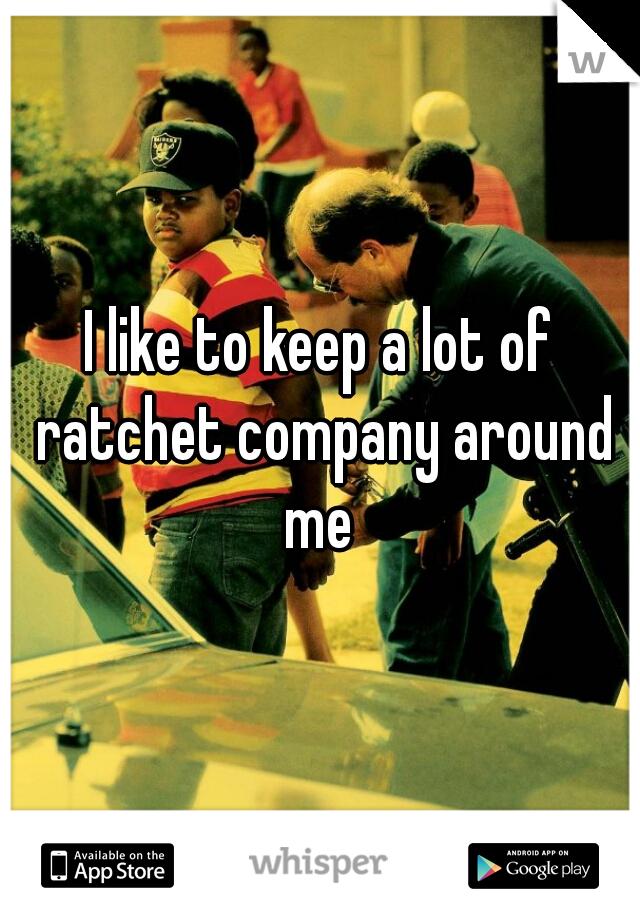 I like to keep a lot of ratchet company around me