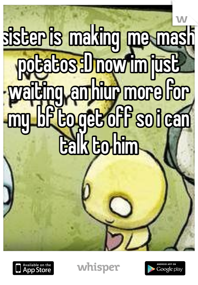 sister is  making  me  mash potatos :D now im just waiting  an hiur more for  my  bf to get off so i can talk to him