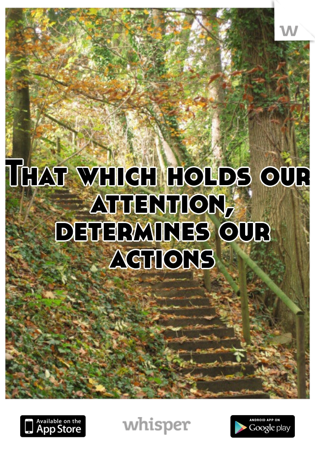That which holds our attention, determines our actions