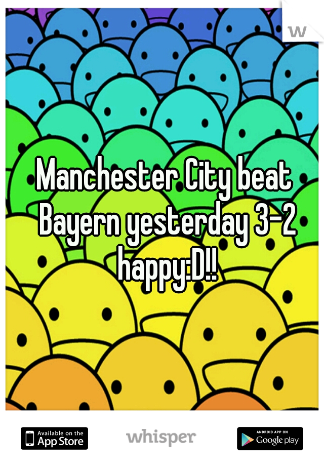 Manchester City beat Bayern yesterday 3-2 happy:D!!