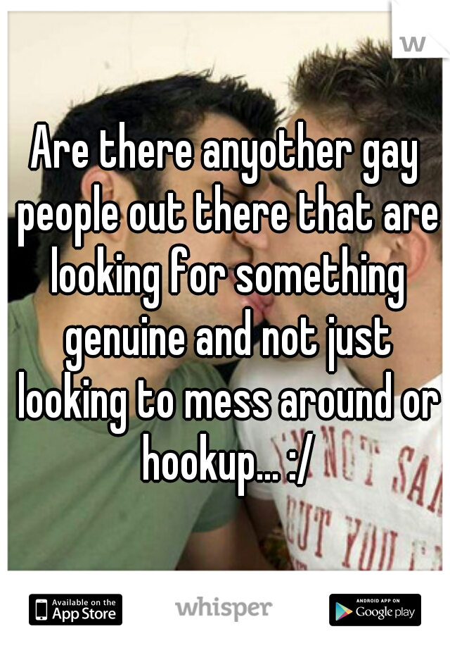 Are there anyother gay people out there that are looking for something genuine and not just looking to mess around or hookup... :/