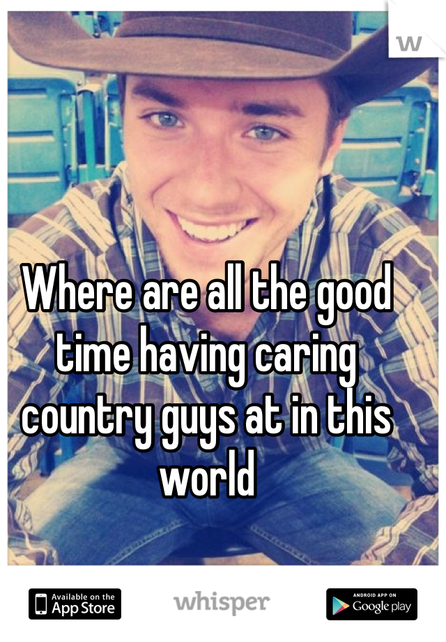 Where are all the good time having caring  country guys at in this world