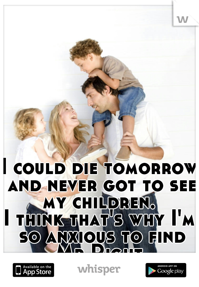 I could die tomorrow and never got to see my children.  I think that's why I'm so anxious to find Mr Right.
