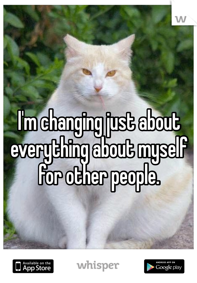I'm changing just about everything about myself for other people.