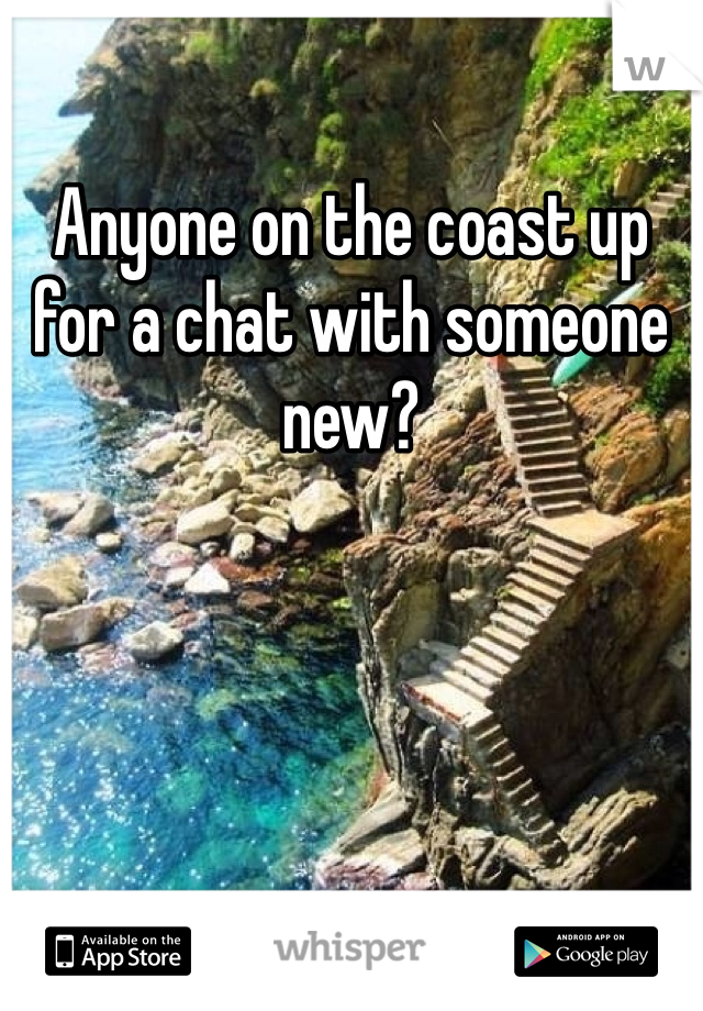 Anyone on the coast up for a chat with someone new?