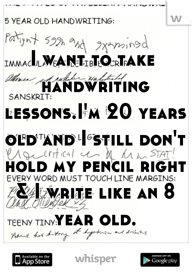 I want to take handwriting lessons.I'm 20 years old and I still don't hold my pencil right & I write like an 8 year old.