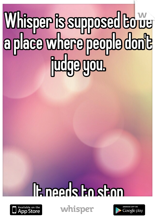 Whisper is supposed to be a place where people don't judge you.      It needs to stop
