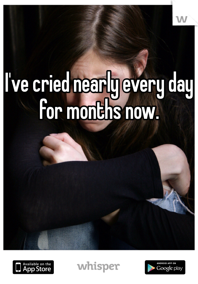 I've cried nearly every day for months now.