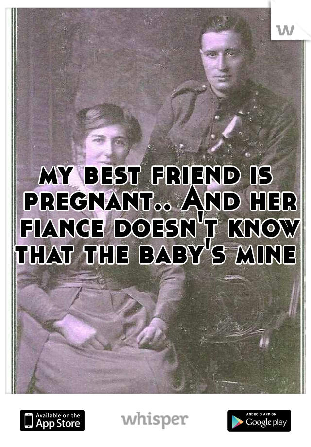 my best friend is pregnant.. And her fiance doesn't know that the baby's mine