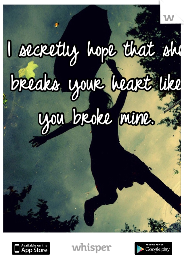 I secretly hope that she breaks your heart like you broke mine.