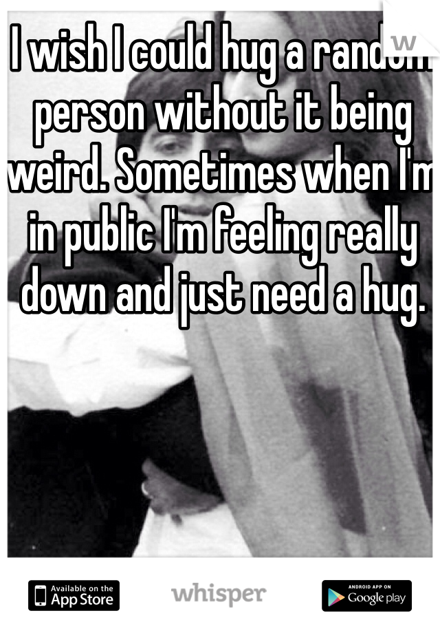 I wish I could hug a random person without it being weird. Sometimes when I'm in public I'm feeling really down and just need a hug.