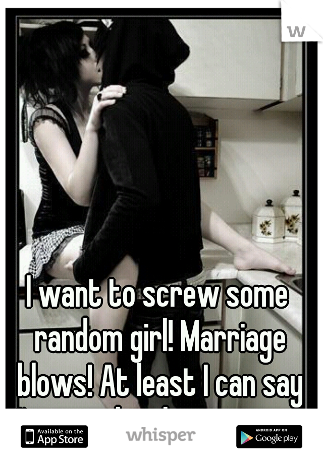 I want to screw some random girl! Marriage blows! At least I can say I'm not the cheating one!