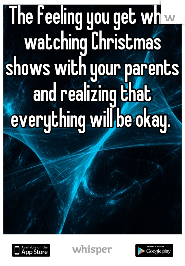 The feeling you get while watching Christmas shows with your parents and realizing that everything will be okay.