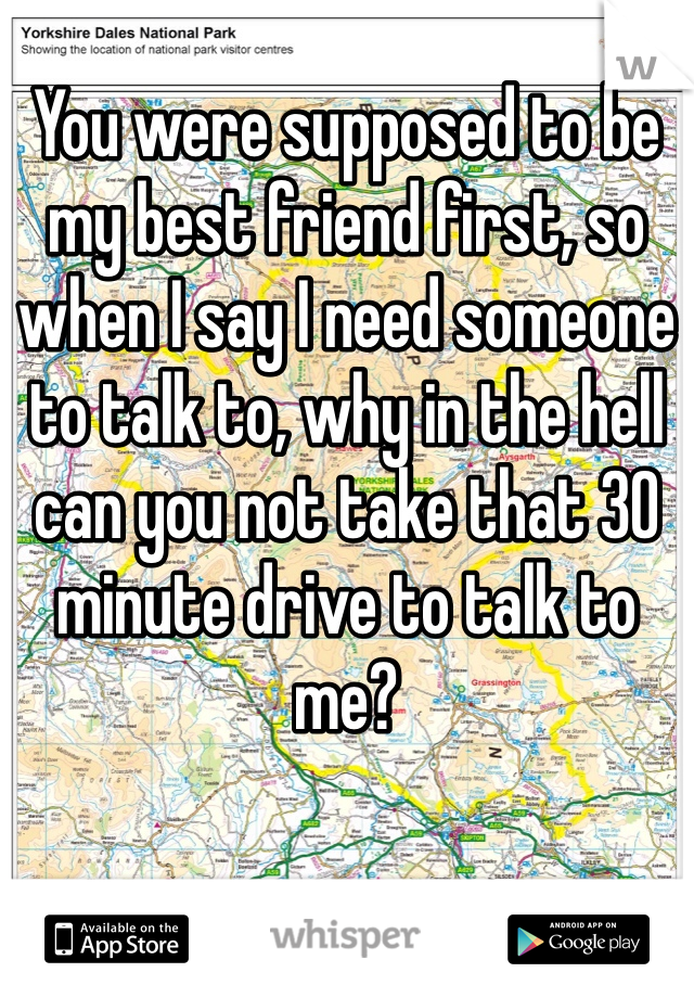 You were supposed to be my best friend first, so when I say I need someone to talk to, why in the hell can you not take that 30 minute drive to talk to me?