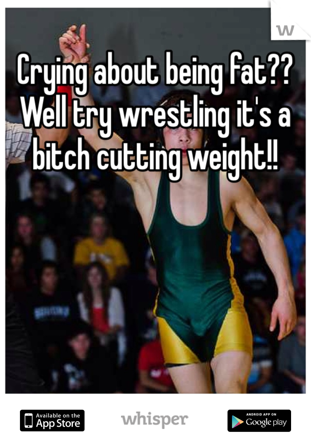 Crying about being fat?? Well try wrestling it's a bitch cutting weight!!