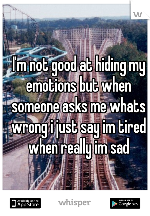 I'm not good at hiding my emotions but when someone asks me whats wrong i just say im tired when really im sad