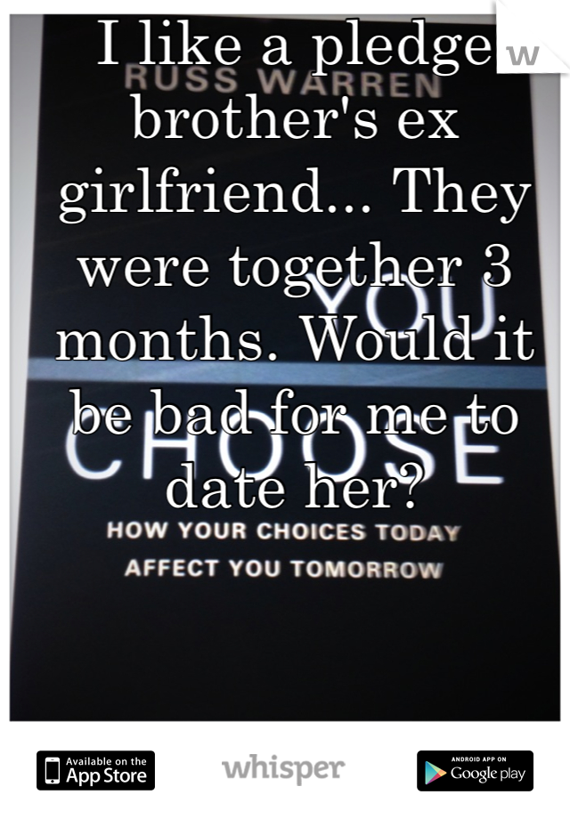 I like a pledge brother's ex girlfriend... They were together 3 months. Would it be bad for me to date her?