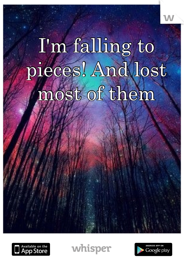 I'm falling to pieces! And lost most of them