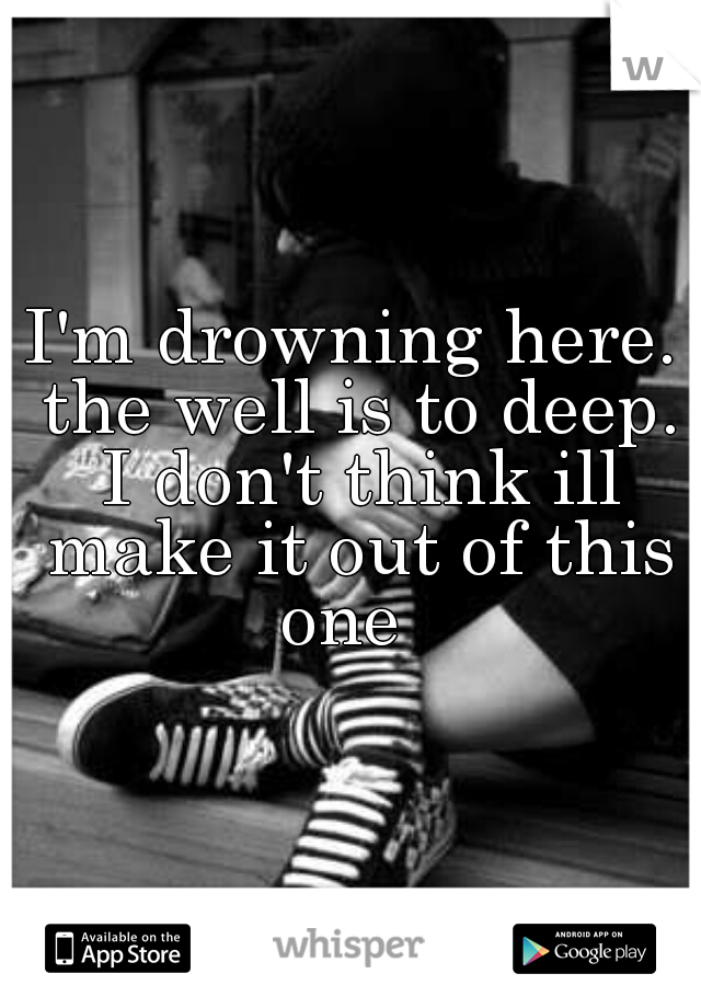 I'm drowning here. the well is to deep. I don't think ill make it out of this one