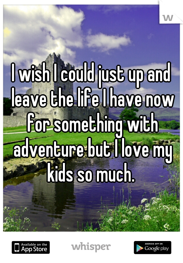 I wish I could just up and leave the life I have now for something with adventure but I love my kids so much.