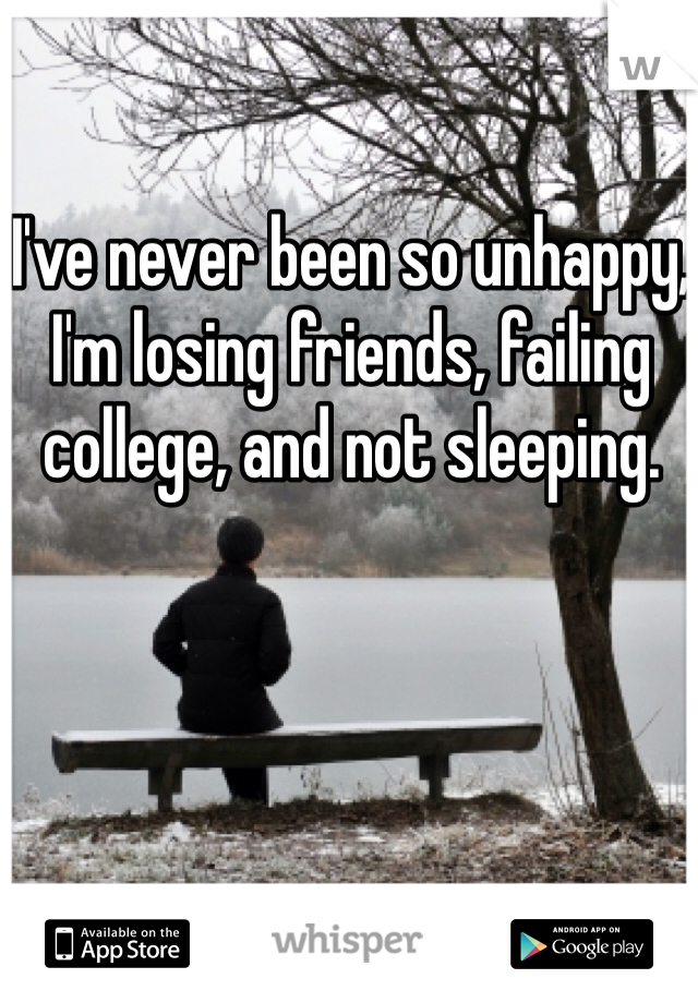I've never been so unhappy, I'm losing friends, failing college, and not sleeping.