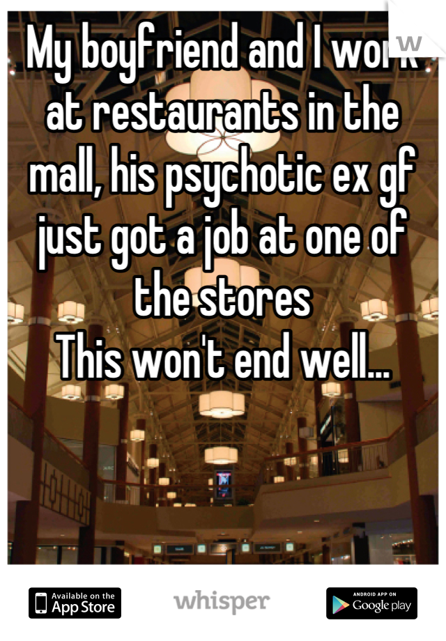 My boyfriend and I work at restaurants in the mall, his psychotic ex gf just got a job at one of the stores This won't end well...