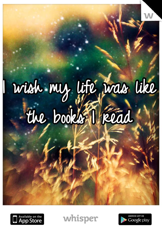 I wish my life was like the books I read
